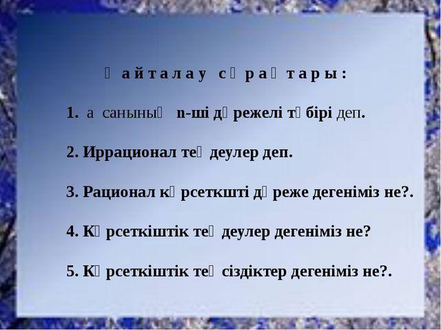 Қ а й т а л а у с ұ р а қ т а р ы : 1. а санының n-ші дәрежелі түбірі деп. 2....