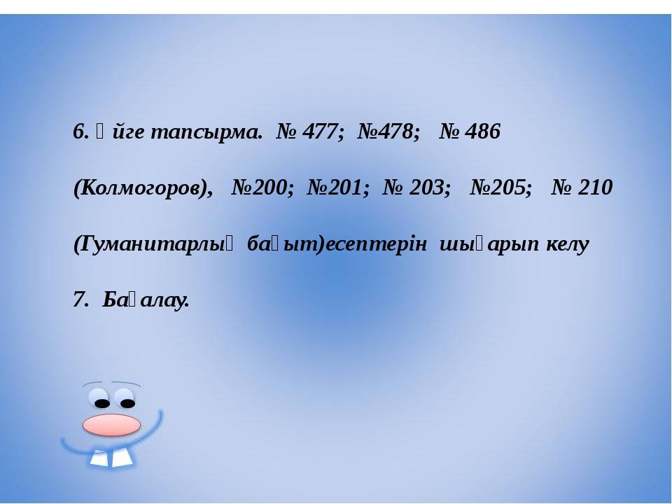 6. Үйге тапсырма. № 477; №478; № 486 (Колмогоров), №200; №201; № 203; №205; №...