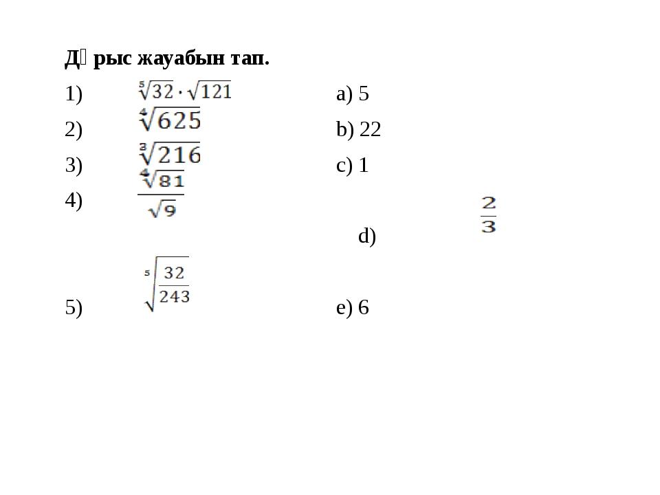 Дұрыс жауабын тап. 1) a) 5 2) b) 22 3) c) 1 4) d)  5) e) 6...