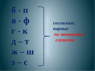 согласные, парные по звонкости – глухости б - п в - ф г - к д – т ж – ш з – с