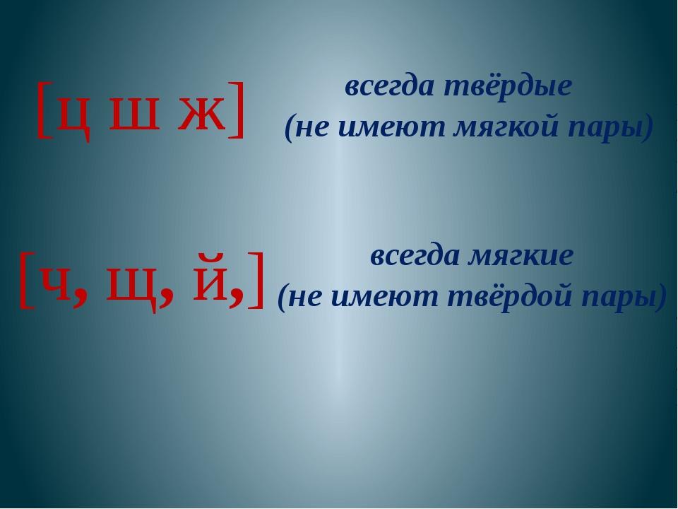 [ц ш ж] всегда твёрдые (не имеют мягкой пары) [ч, щ, й,] всегда мягкие (не им...