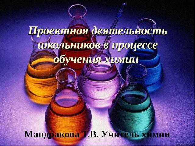 Проектная деятельность школьников в процессе обучения химии Мандракова Т.В. У...
