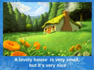 A lovely house is very small, but it's very nice