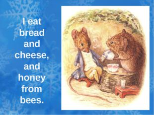 I eat bread and cheese, and honey from bees.