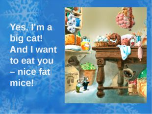 Yes, I'm a big cat! And I want to eat you – nice fat mice!