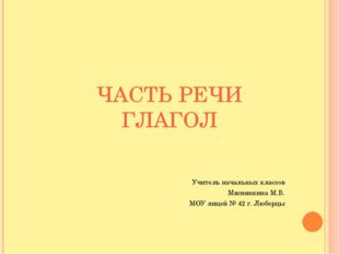 ЧАСТЬ РЕЧИ ГЛАГОЛ Учитель начальных классов Мяснянкина М.В. МОУ лицей № 42 г.