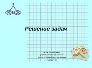 Решение задач Автор презентации: учитель начальных классов МАОУ «СОШ№38» г.Сы