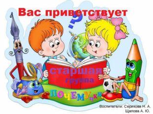 Воспитатели: Серикова Н. А. Щапова А. Ю.
