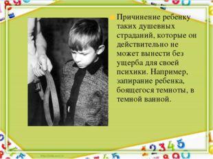 Причинение ребенку таких душевных страданий, которые он действительно не може