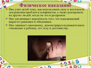Физическое наказание Оно учит детей тому, как использовать силу и жестокость
