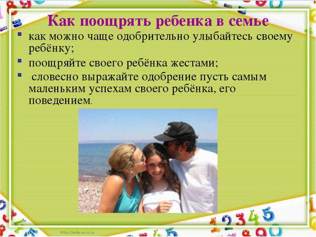 Как поощрять ребенка в семье как можно чаще одобрительно улыбайтесь своему ре...