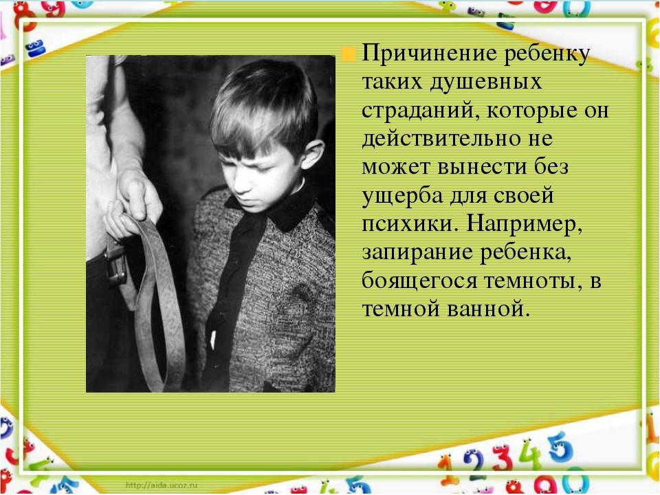Причинение ребенку таких душевных страданий, которые он действительно не може...