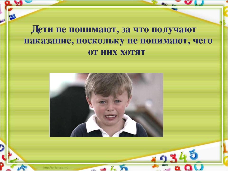 Дети не понимают, за что получают наказание, поскольку не понимают, чего от...