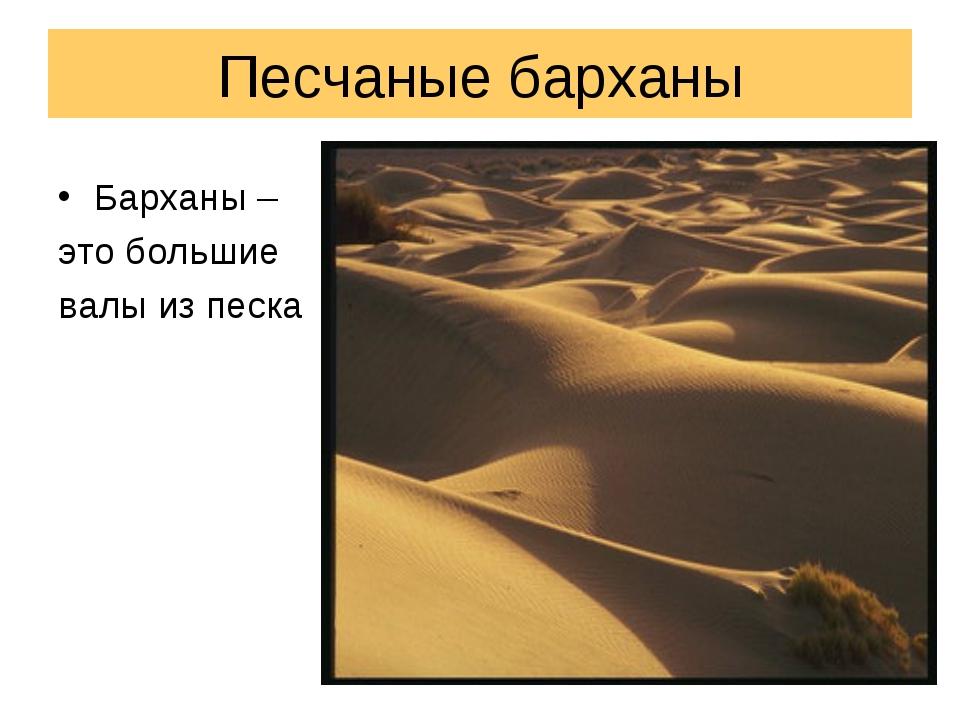 Песчаные барханы Барханы – это большие валы из песка