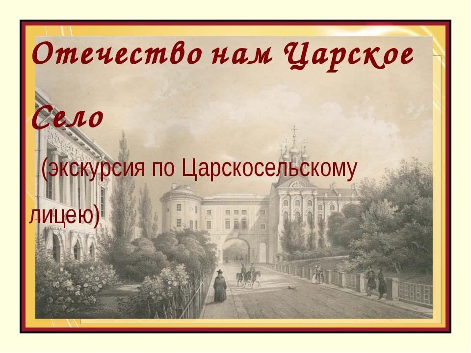 ОтечествонамЦарскоеСело (экскурсия по Царскосельскому лицею)