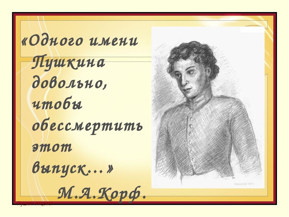 Пушкин-лицеист «Одного имени Пушкина довольно, чтобы обессмертить этот выпуск...