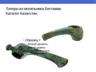 Топоры из могильника Бестамак. Каталог Казахстан.