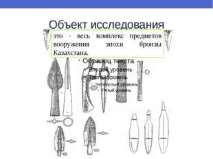 Объект исследования это - весь комплекс предметов вооружения эпохи бронзы Каз