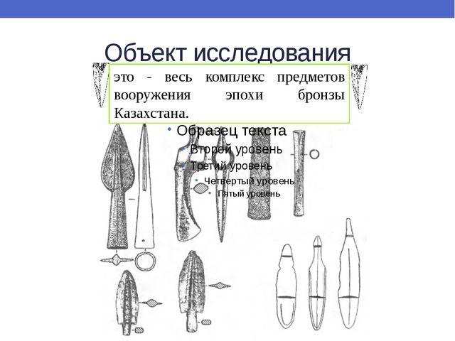 Объект исследования это - весь комплекс предметов вооружения эпохи бронзы Каз...