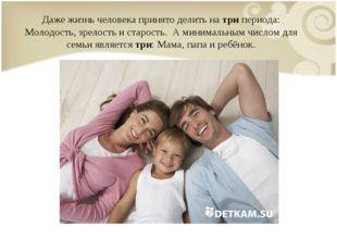 Даже жизнь человека принято делить на три периода: Молодость, зрелость и стар