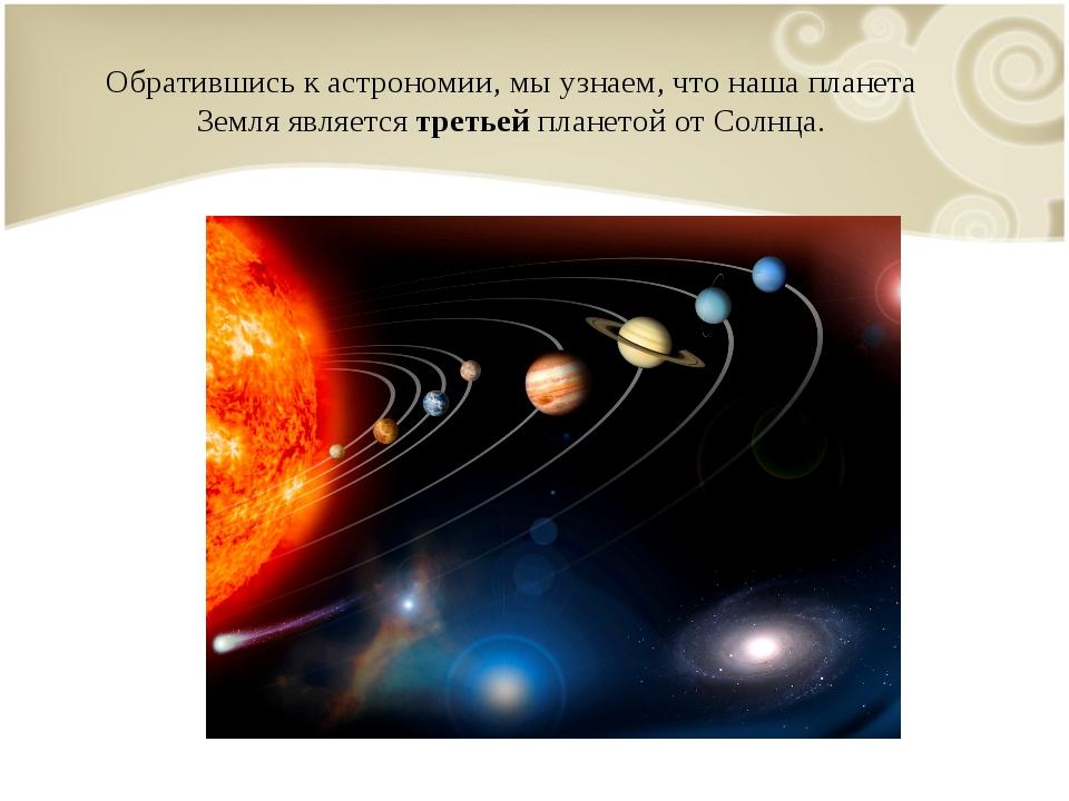 Обратившись к астрономии, мы узнаем, что наша планета Земля является третьей...