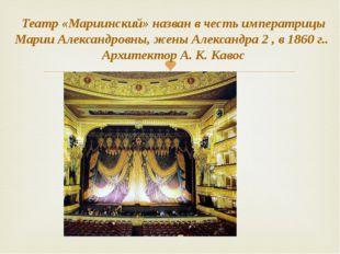 Театр «Мариинский» назван в честь императрицы Марии Александровны, жены Алекс