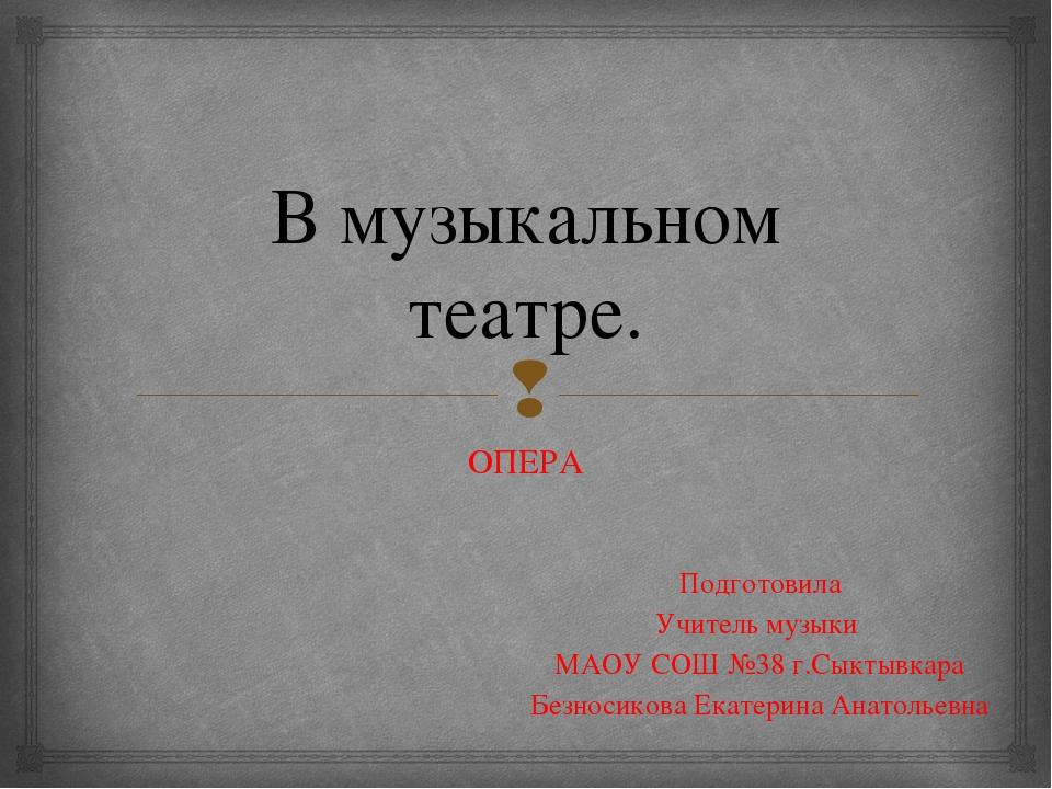 В музыкальном театре. ОПЕРА Подготовила Учитель музыки МАОУ СОШ №38 г.Сыктывк...