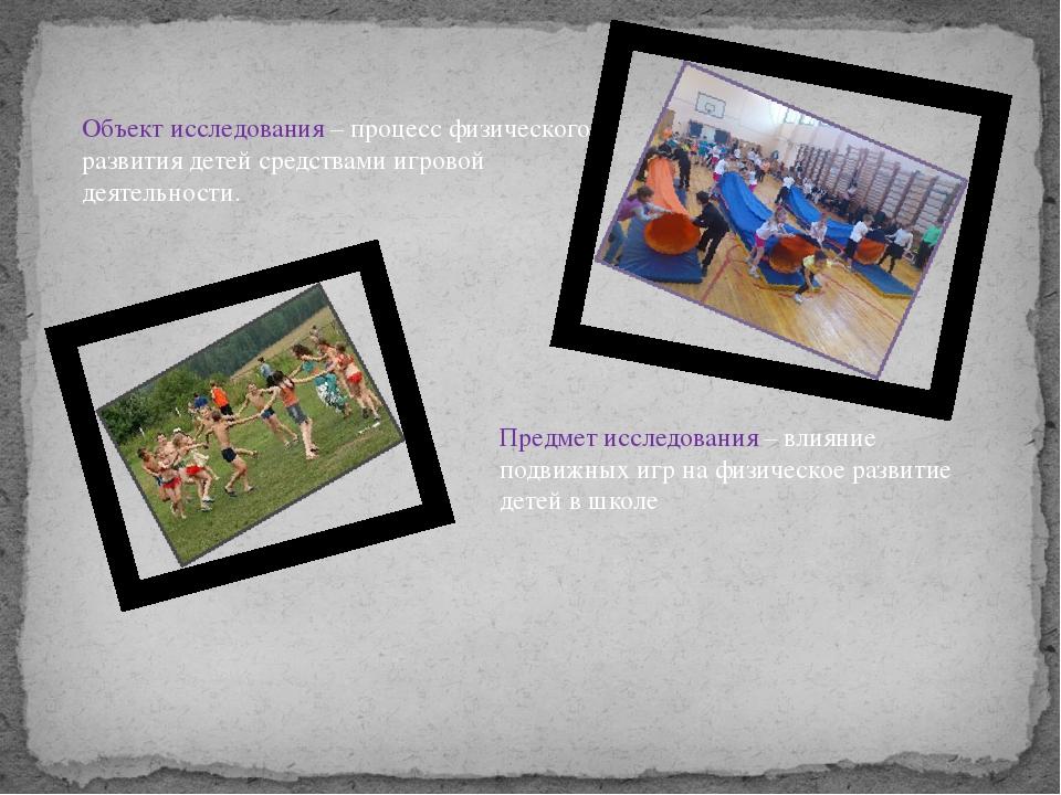Объект исследования – процесс физического развития детей средствами игровой д...