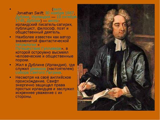 Джо́натан Свифт (англ.Jonathan Swift; 30ноября 1667, Дублин, Ирландия— 19...