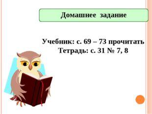 Домашнее задание Учебник: с. 69 – 73 прочитать Тетрадь: с. 31 № 7, 8