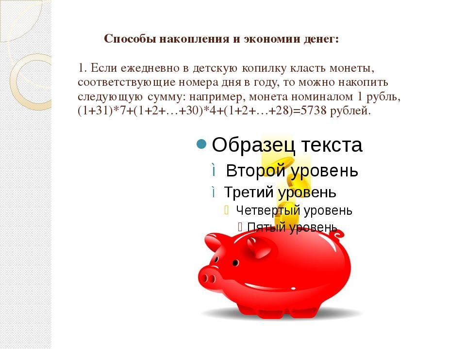 Способы накопления и экономии денег: 1. Если ежедневно в детскую копилку кла...