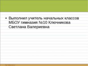 Выполнил учитель начальных классов МБОУ гимназия №10 Ключникова Светлана Вал