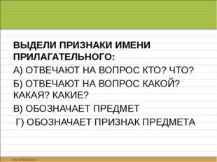 ВЫДЕЛИ ПРИЗНАКИ ИМЕНИ ПРИЛАГАТЕЛЬНОГО: А) ОТВЕЧАЮТ НА ВОПРОС КТО? ЧТО? Б) ОТ
