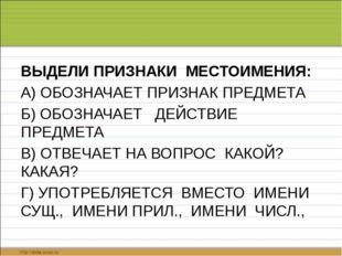 ВЫДЕЛИ ПРИЗНАКИ МЕСТОИМЕНИЯ: А) ОБОЗНАЧАЕТ ПРИЗНАК ПРЕДМЕТА Б) ОБОЗНАЧАЕТ