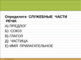 Определите СЛУЖЕБНЫЕ ЧАСТИ РЕЧИ: А) ПРЕДЛОГ  Б) СОЮЗ  В) ГЛАГОЛ  Д)
