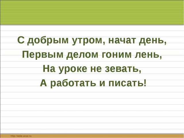 С добрым утром, начат день, Первым делом гоним лень, На уроке не зевать, А...