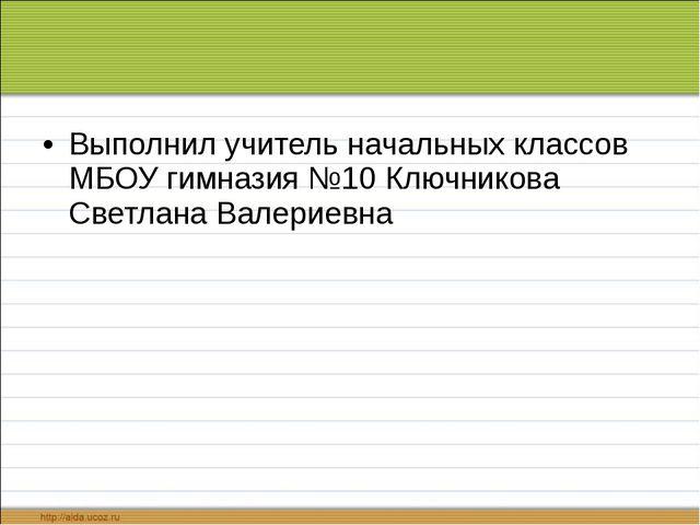 Выполнил учитель начальных классов МБОУ гимназия №10 Ключникова Светлана Вал...