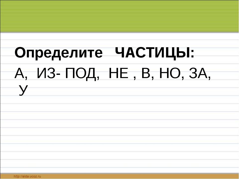 Определите ЧАСТИЦЫ: А, ИЗ- ПОД, НЕ , В, НО, ЗА, У