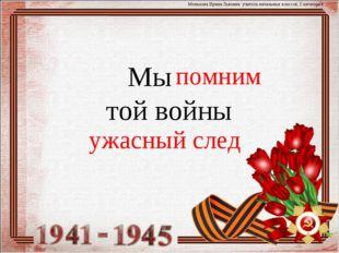 Мы той войны Менькова Ирина Львовна. учитель начальных классов, 1 категория