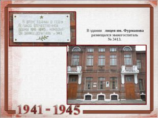 В здании лицея им. Фурманова размещался эвакогоспиталь № 3413.