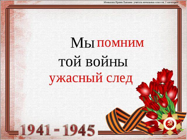 Мы той войны Менькова Ирина Львовна. учитель начальных классов, 1 категория...
