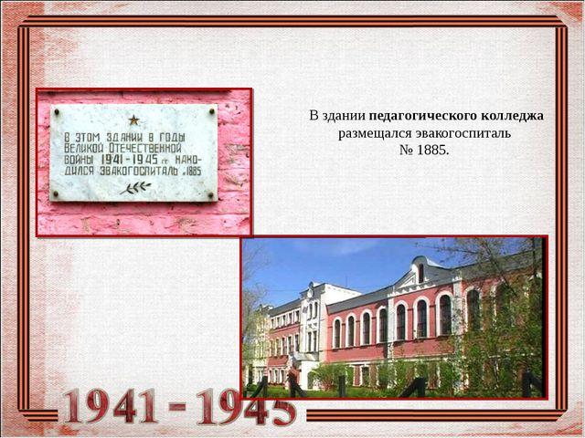 В здании педагогического колледжа размещался эвакогоспиталь № 1885.