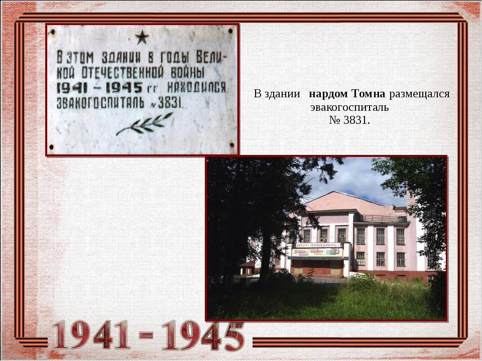 В здании нардом Томна размещался эвакогоспиталь № 3831.