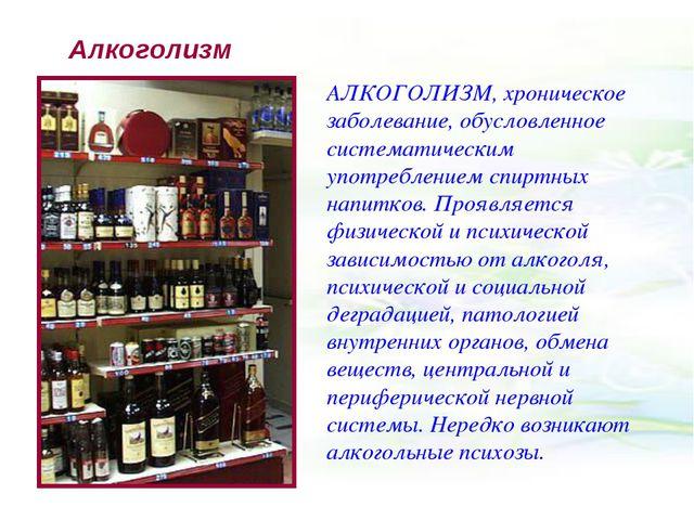 Алкоголизм АЛКОГОЛИЗМ, хроническое заболевание, обусловленное систематическим...
