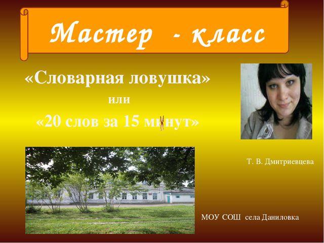«Словарная ловушка» или «20 слов за 15 минут» Мастер - класс Т. В. Дмитриевце...