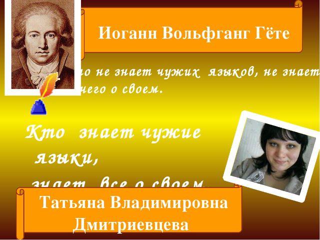 Кто не знает чужих языков, не знает ничего о своем. Иоганн Вольфганг Гёте . К...
