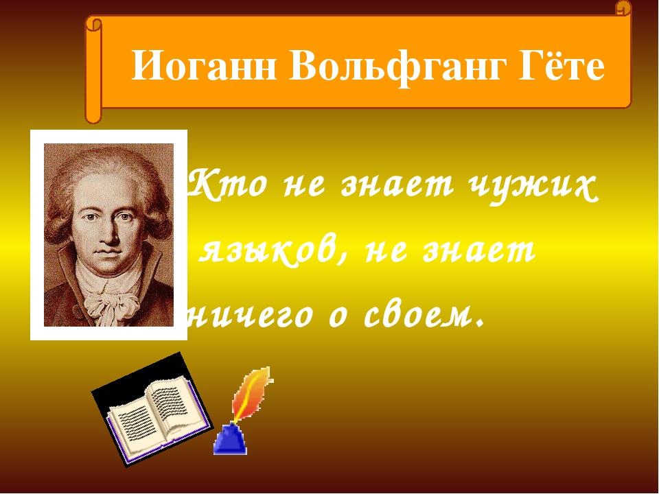 Кто не знает чужих языков, не знает ничего о своем. Иоганн Вольфганг Гёте