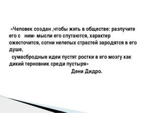«Человек создан ,чтобы жить в обществе: разлучите его с ним- мысли его спута