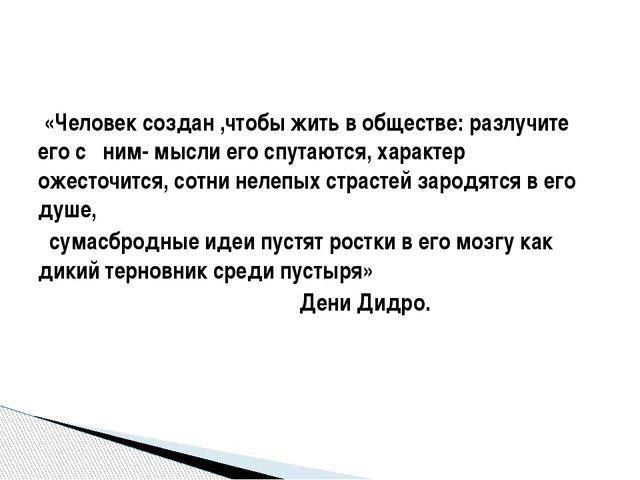 «Человек создан ,чтобы жить в обществе: разлучите его с ним- мысли его спута...