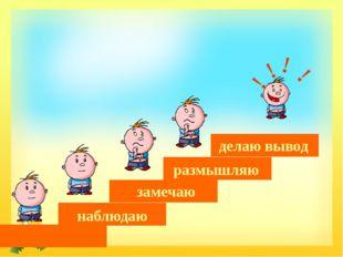 наблюдаю замечаю размышляю делаю вывод ! ! ! ! FokinaLida.75@mail.ru